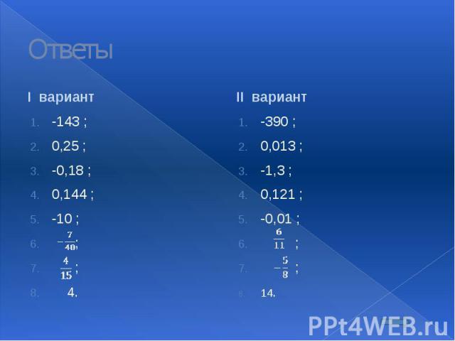 Ответы I вариант -143 ; 0,25 ; -0,18 ; 0,144 ; -10 ; ; ; 4.
