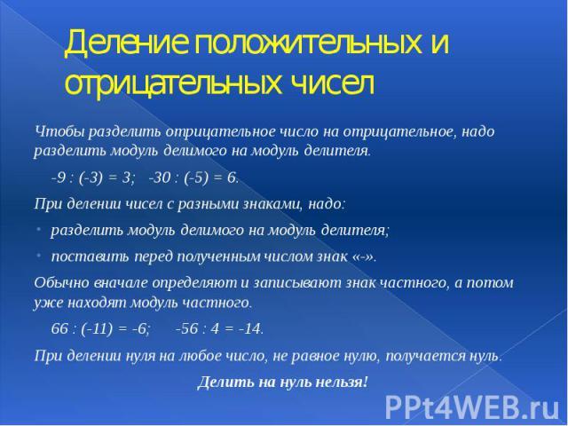Деление положительных и отрицательных чисел Чтобы разделить отрицательное число на отрицательное, надо разделить модуль делимого на модуль делителя. -9 : (-3) = 3; -30 : (-5) = 6. При делении чисел с разными знаками, надо: разделить модуль делимого …