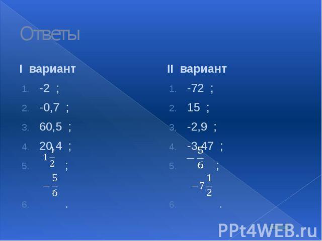 Ответы I вариант -2 ; -0,7 ; 60,5 ; 20,4 ; ; .