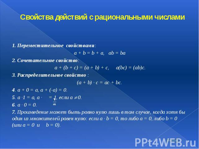 Свойства действий с рациональными числами 1. Переместительное свойствами: a + b = b + a, ab = ba 2. Сочетательное свойство: a + (b + c) = (a + b) + c, a(bc) = (ab)c. 3. Распределительное свойство : (a + b) · c = ac + bc. 4. a + 0 = a, a + (-a) = 0. …