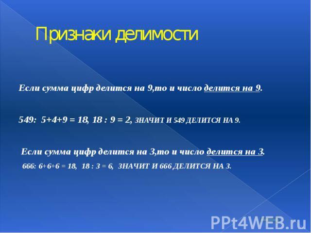Признаки делимости  Если сумма цифр делится на 9,то и число делится на 9.  549: 5+4+9 = 18, 18 : 9 = 2, ЗНАЧИТ И 549 ДЕЛИТСЯ НА 9.  Если сумма цифр делится на 3,то и число делится на 3. 666: 6+6+6 = 18, 18 : 3 = 6, ЗНАЧИТ И 6…