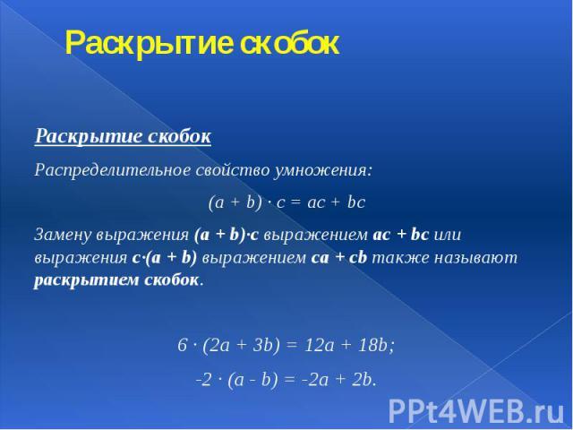 Раскрытие скобок Раскрытие скобок Распределительное свойство умножения: (a + b) · c = ac + bc Замену выражения (a + b)·c выражением ac + bc или выражения c·(a + b) выражением ca + cb также называют раскрытием скобок. 6 · (2a + 3b) = 12a + 18b; -2 · …