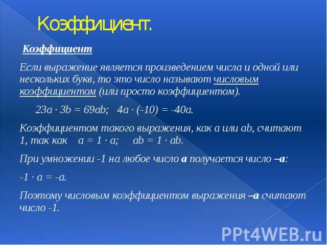 Коэффициент. Коэффициент Если выражение является произведением числа и одной или нескольких букв, то это число называют числовым коэффициентом (или просто коэффициентом). 23а · 3b = 69ab; 4a · (-10) = -40a. Коэффициентом такого выражения, как a или …