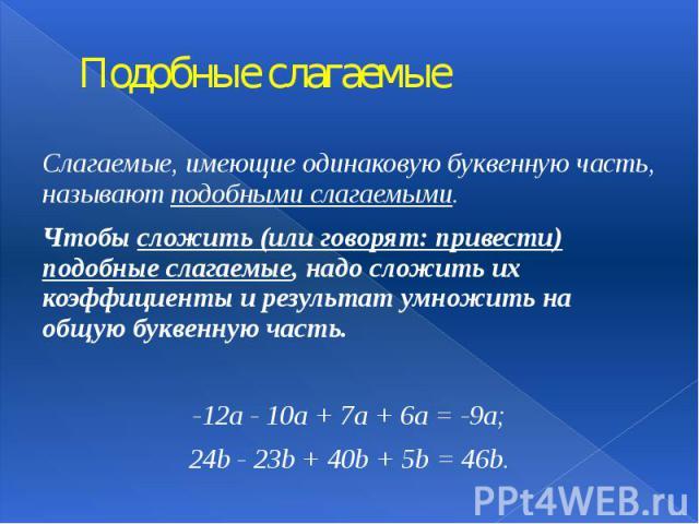 Подобные слагаемые Слагаемые, имеющие одинаковую буквенную часть, называют подобными слагаемыми. Чтобы сложить (или говорят: привести) подобные слагаемые, надо сложить их коэффициенты и результат умножить на общую буквенную часть. -12а - 10а + 7а + …
