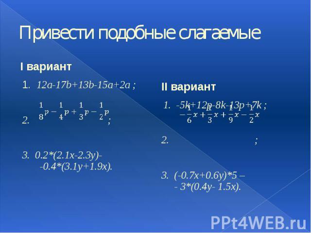 Привести подобные слагаемые I вариант 1. 12a-17b+13b-15a+2a ; 2. ; 3. 0.2*(2.1x-2.3y)- -0.4*(3.1y+1.9x).