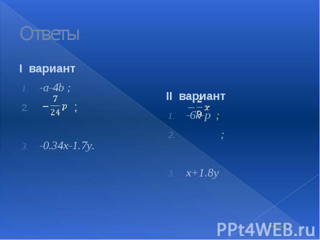 Ответы I вариант -a-4b ; ; -0.34x-1.7y.