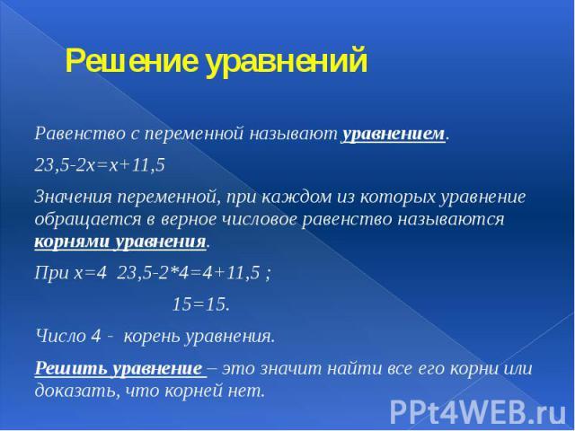 Решение уравнений Равенство с переменной называют уравнением. 23,5-2х=х+11,5 Значения переменной, при каждом из которых уравнение обращается в верное числовое равенство называются корнями уравнения. При х=4 23,5-2*4=4+11,5 ; 15=15. Число 4 - корень …