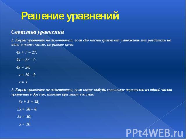 Решение уравнений Свойства уравнений 1. Корни уравнения не изменяются, если обе части уравнения умножить или разделить на одно и тоже число, не равное нулю. 4х + 7 = 27; 4х = 27 - 7; 4х = 20; х = 20 : 4; х = 5. 2. Корни уравнения не изменяются, если…