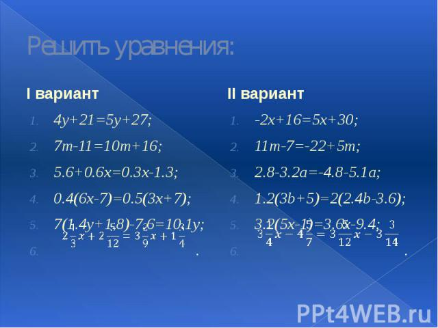 Решить уравнения: I вариант 4у+21=5у+27; 7m-11=10m+16; 5.6+0.6x=0.3x-1.3; 0.4(6x-7)=0.5(3x+7); 7(1.4y+1.8)-7.6=10.1y; .