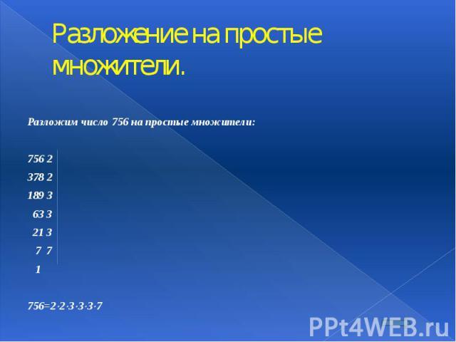 Разложение на простые множители. Разложим число 756 на простые множители:  756 2 378 2 189 3 63 3 21 3 7 7 1  756=2 2 3 3 3 7