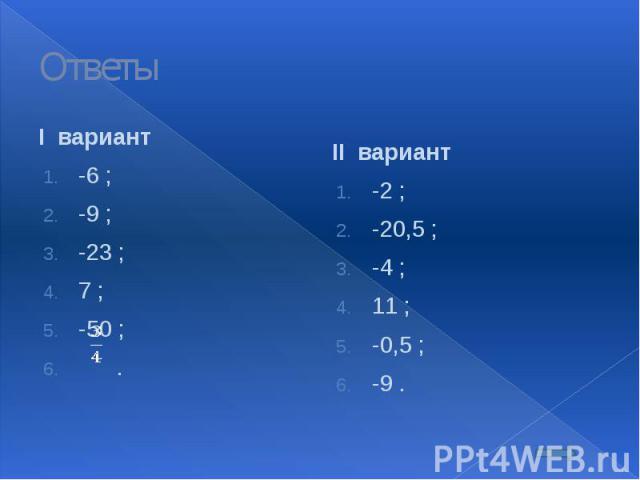 Ответы I вариант -6 ; -9 ; -23 ; 7 ; -50 ; .