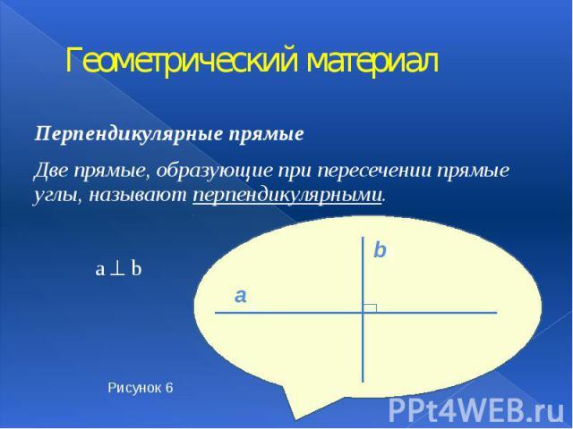 Геометрический материал Перпендикулярные прямые Две прямые, образующие при пересечении прямые углы, называют перпендикулярными.  a b