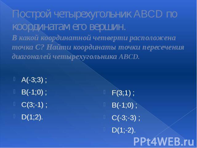 Построй четырехугольник ABCD по координатам его вершин. В какой координатной четверти расположена точка С? Найти координаты точки пересечения диагоналей четырехугольника ABCD. A(-3;3) ; B(-1;0) ; C(3;-1) ; D(1;2).
