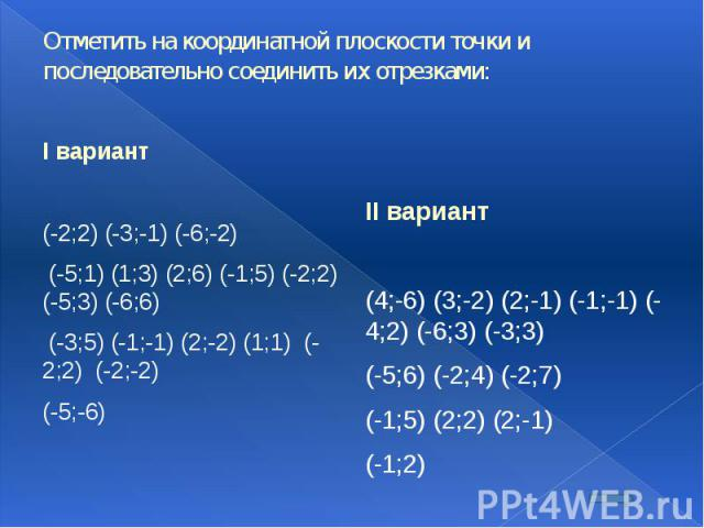 Отметить на координатной плоскости точки и последовательно соединить их отрезками: I вариант (-2;2) (-3;-1) (-6;-2) (-5;1) (1;3) (2;6) (-1;5) (-2;2) (-5;3) (-6;6) (-3;5) (-1;-1) (2;-2) (1;1) (-2;2) (-2;-2) (-5;-6)