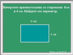 Начертите прямоугольник со сторонами 6см и 4 см. Найдите его периметр. 4 см