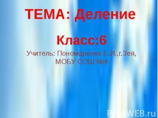 ТЕМА: Деление Класс:6 Учитель: Пономаренко Е.И.,г.Зея, МОБУ СОШ №4