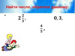 Найти число, обратное данному: ,