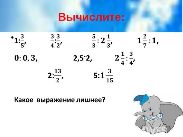 Вычислите: 1:, :, , , , 2,5·2, , 2:, 5: Какое выражение лишнее?