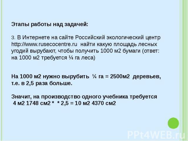 Этапы работы над задачей: 3. В Интернете на сайте Российский экологический центр http://www.rusecocentre.ru найти какую площадь лесных угодий вырубают, чтобы получить 1000 м2 бумаги (ответ: на 1000 м2 требуется ¼ га леса) На 1000 м2 нужно выру…