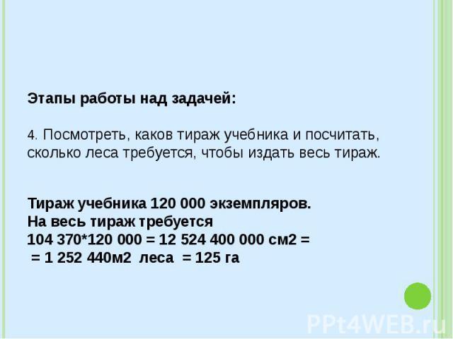 Этапы работы над задачей: 4. Посмотреть, каков тираж учебника и посчитать, сколько леса требуется, чтобы издать весь тираж. Тираж учебника 120000 экземпляров. На весь тираж требуется  104 370*120 000 = 12 524 400 000 см2= = 1…