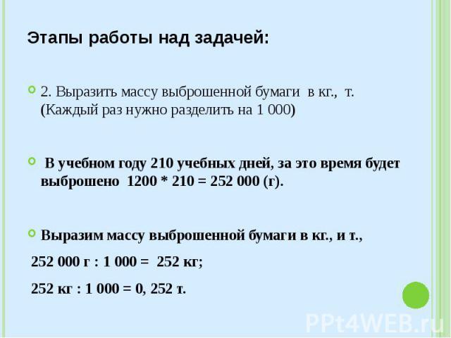 Этапы работы над задачей: 2. Выразить массу выброшенной бумаги в кг., т. (Каждый раз нужно разделить на 1 000) В учебном году 210 учебных дней, за это время будет выброшено 1200 * 210 = 252 000 (г). Выразим массу выброшенной бумаги…