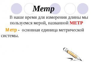 Метр В наше время для измерения длины мы пользуемся мерой, названной МЕТР Метр -
