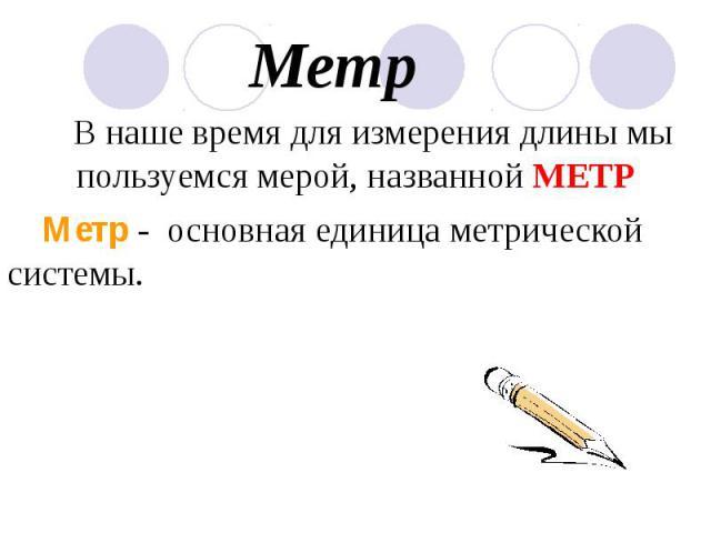 Метр В наше время для измерения длины мы пользуемся мерой, названной МЕТР Метр - основная единица метрической системы.