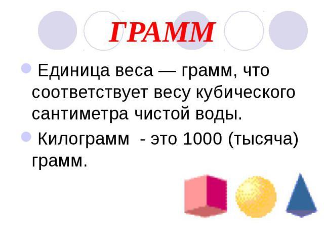 ГРАММ Единица веса — грамм, что соответствует весу кубического сантиметра чистой воды. Килограмм - это 1000 (тысяча) грамм.