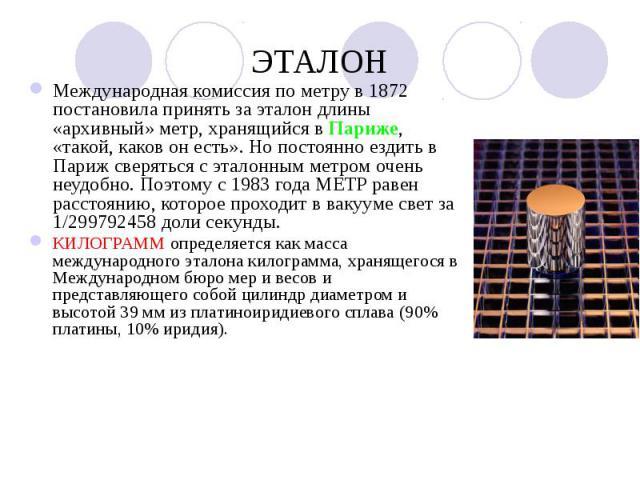 ЭТАЛОН Международная комиссия по метру в 1872 постановила принять за эталон длины «архивный» метр, хранящийся в Париже, «такой, каков он есть». Но постоянно ездить в Париж сверяться с эталонным метром очень неудобно. Поэтому с 1983 года МЕТР равен р…