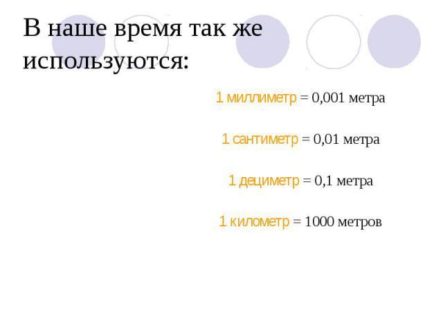 В наше время так же используются: 1 миллиметр = 0,001 метра 1 сантиметр = 0,01 метра 1 дециметр = 0,1 метра 1 километр = 1000 метров