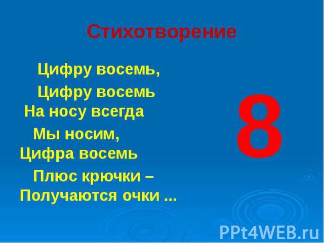 Стихотворение Цифру восемь, Цифру восемь На носу всегда Мы носим, Цифра восемь Плюс крючки – Получаются очки ...