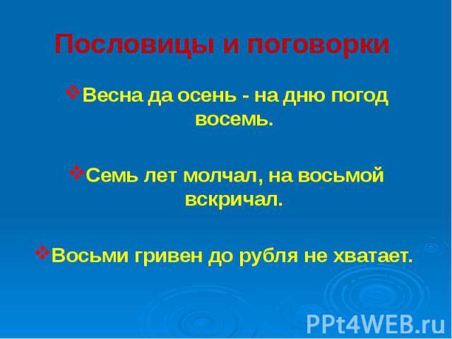 Пословицы и поговорки Весна да осень - на дню погод восемь. Семь лет молчал, на восьмой вскричал. Восьми гривен до рубля не хватает.