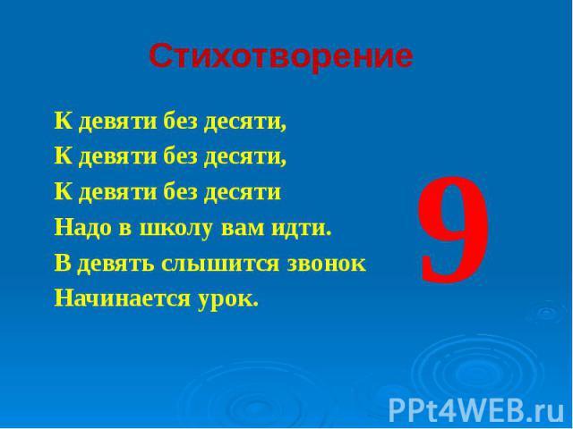Стихотворение К девяти без десяти, К девяти без десяти, К девяти без десяти Надо в школу вам идти. В девять слышится звонок Начинается урок.