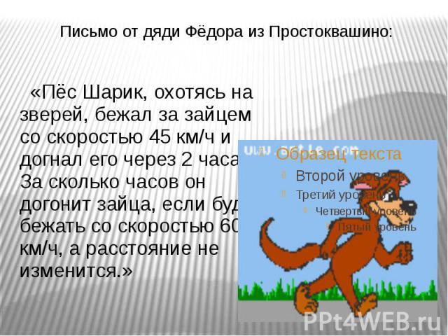 Письмо от дяди Фёдора из Простоквашино: «Пёс Шарик, охотясь на зверей, бежал за зайцем со скоростью 45 км/ч и догнал его через 2 часа. За сколько часов он догонит зайца, если будет бежать со скоростью 60 км/ч, а расстояние не изменится.»
