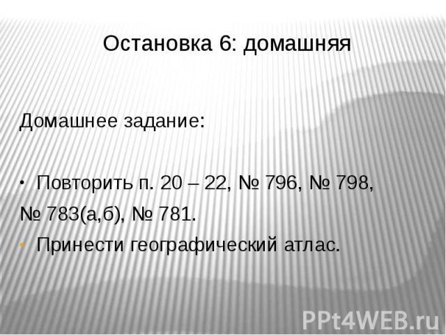 Остановка 6: домашняя Домашнее задание: Повторить п. 20 – 22, № 796, № 798, № 783(а,б), № 781. Принести географический атлас.