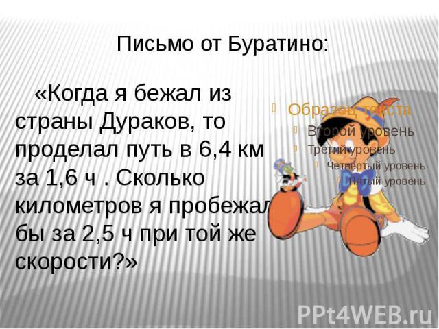 Письмо от Буратино: «Когда я бежал из страны Дураков, то проделал путь в 6,4 км за 1,6 ч . Сколько километров я пробежал бы за 2,5 ч при той же скорости?»