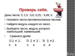 Проверь себя. Даны числа: 3; 2,5; -5,6; 0,25; - 6,89, 0. Назовите числа противоп