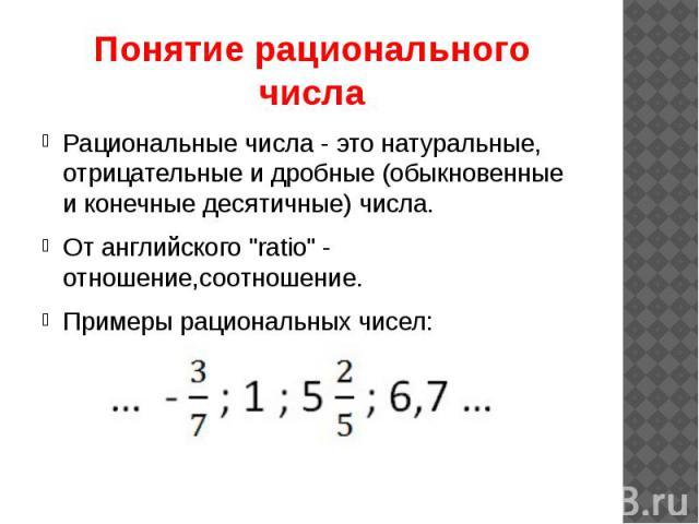 """Понятие рационального числа Рациональные числа - это натуральные, отрицательные и дробные (обыкновенные и конечные десятичные) числа. От английского """"ratio"""" - отношение,соотношение. Примеры рациональных чисел:"""