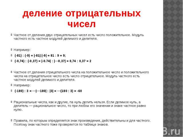 деление отрицательных чисел Частное от деления двух отрицательных чисел есть число положительное. Модуль частного есть частное модулей делимого и делителя. Например: (-81) : (-9) =  -81 : -9  = 81 : 9 = 9; (-0,74) : (-0,37) =  -0.74  :  —0,37  = 0,7…
