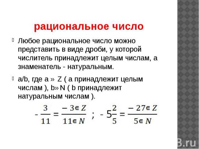 рациональное число Любое рациональное число можно представить в виде дроби, у которой числитель принадлежит целым числам, а знаменатель - натуральным. a/b, где a ∈ Z ( a принадлежит целым числам ), b∈N ( b принадлежит натуральным числам ).