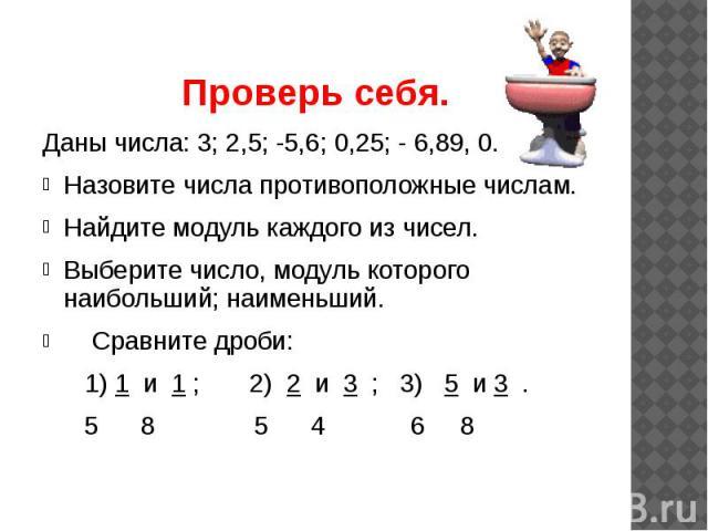 Проверь себя. Даны числа: 3; 2,5; -5,6; 0,25; - 6,89, 0. Назовите числа противоположные числам. Найдите модуль каждого из чисел. Выберите число, модуль которого наибольший; наименьший. Сравните дроби: 1) 1 и 1 ; 2) 2 и 3 ; 3) 5 и 3 . 5 8 5 4 6 8