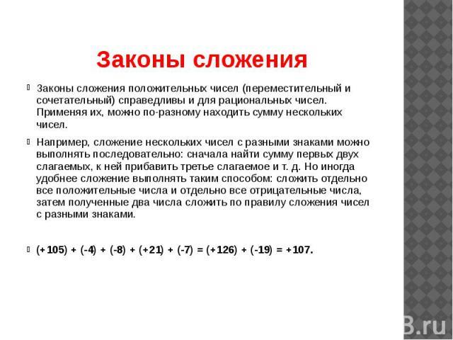 Законы сложения Законы сложения положительных чисел (переместительный и сочетательный) справедливы и для рациональных чисел. Применяя их, можно по-разному находить сумму нескольких чисел. Например, сложение нескольких чисел с разными знаками можно в…