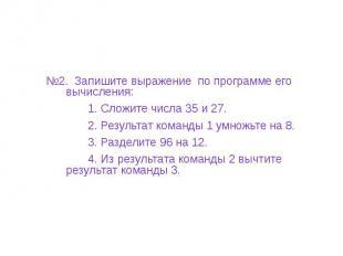 №2. Запишите выражение по программе его вычисления: 1. Сложите числа 35 и 27. 2.