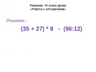 Решение IV этапа урока «Работа с алгоритмом» Решение : (35 + 27) * 8 - (96:12)