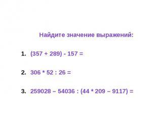 Найдите значение выражений: (357 + 289) - 157 = 306 * 52 : 26 = 259028 – 54036 :