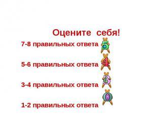 Оцените себя! 7-8 правильных ответа 5-6 правильных ответа 3-4 правильных ответа