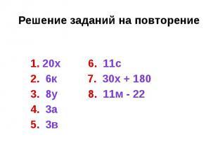Решение заданий на повторение 1. 20х 6. 11с 2. 6к 7. 30х + 180 3. 8у 8. 11м - 22