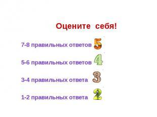 Оцените себя! 7-8 правильных ответов 5-6 правильных ответов 3-4 правильных ответ