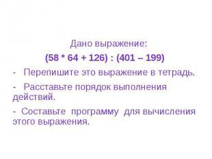 Дано выражение: (58 * 64 + 126) : (401 – 199) - Перепишите это выражение в тетра