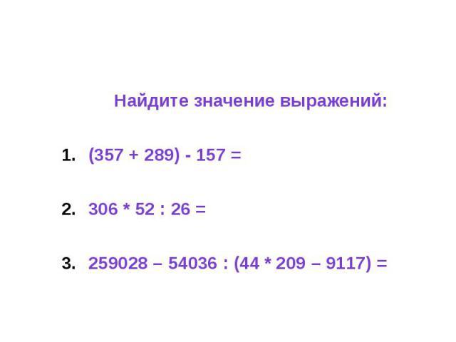 Найдите значение выражений: (357 + 289) - 157 = 306 * 52 : 26 = 259028 – 54036 : (44 * 209 – 9117) =